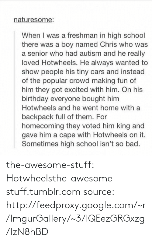 hotwheels: naturesome:  When I was a freshman in high school  there was a boy named Chris who was  a senior who had autism and he really  loved Hotwheels. He always wanted to  show people his tiny cars and instead  of the popular crowd making fun of  him they got excited with him. On his  birthday everyone bought him  Hotwheels and he went home with a  backpack full of them. For  homecoming they voted him king and  gave him a cape with Hotwheels on it.  Sometimes high school isn't so bad. the-awesome-stuff:  Hotwheelsthe-awesome-stuff.tumblr.com source: http://feedproxy.google.com/~r/ImgurGallery/~3/IQEezGRGxzg/IzN8hBD