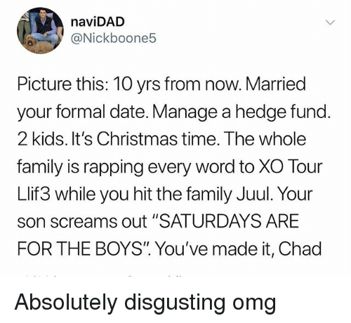 """hedge fund: naviDAD  @Nickboone5  Picture this: 10 yrs from now. Married  your formal date. Manage a hedge fund.  2 kids. It's Christmas time. The whole  family is rapping every word to XO Tour  Llif3 while you hit the family Juul. Your  son screams out """"SATURDAYS ARE  FOR THE BOYS"""". You've made it, Chad Absolutely disgusting omg"""