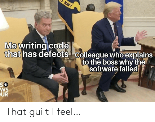 Navy, Software, and Boss: NAVY  that has defects Colleague who explains  to the boss why the  Me writing code  software failed  WS  UR That guilt I feel…
