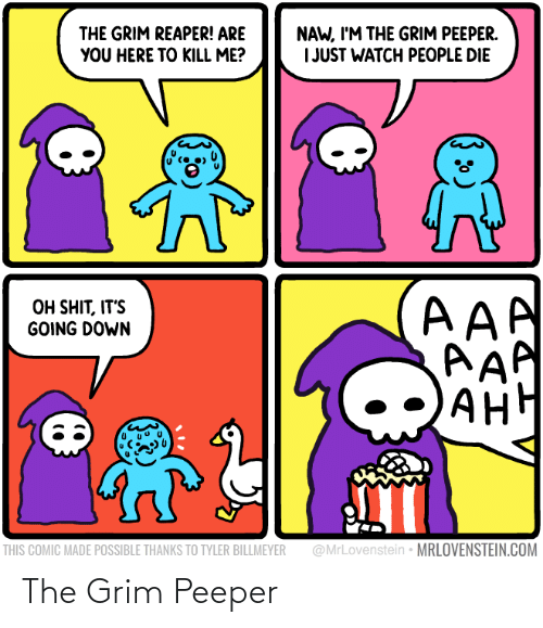 Ah: NAW, I'M THE GRIM PEEPER.  I JUST WATCH PEOPLE DIE  THE GRIM REAPER! ARE  YOU HERE TO KILL ME?  AAA  AAP  AH  OH SHIT, IT'S  GOING DOWN  АНН  @MrLovenstein • MRLOVENSTEIN.COM  THIS COMIC MADE POSSIBLE THANKS TO TYLER BILLMEYER The Grim Peeper