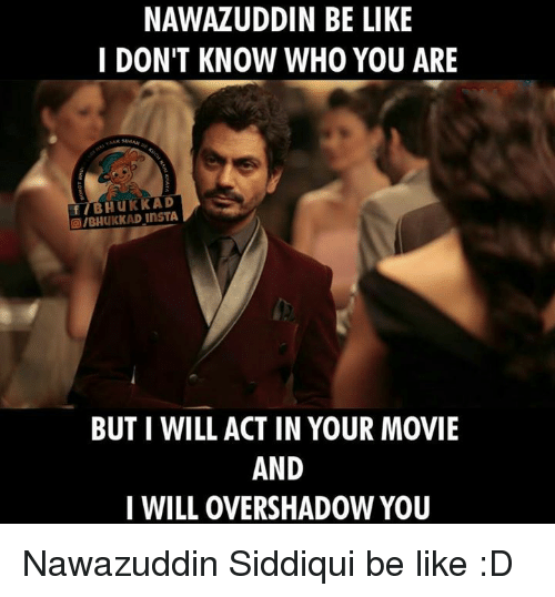 Memes, 🤖, and Who You Are: NAWAZUDDIN BE LIKE  I DON'T KNOW WHO YOU ARE  f BHUKKAD  BUT I WILL ACT IN YOUR MOVIE  AND  I WILL OVERSHADOW YOU Nawazuddin Siddiqui be like :D
