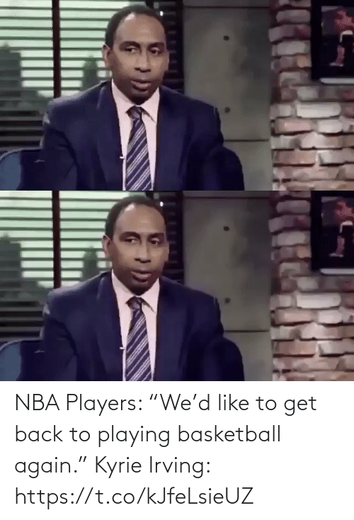 """playing: NBA Players: """"We'd like to get back to playing basketball again.""""  Kyrie Irving: https://t.co/kJfeLsieUZ"""