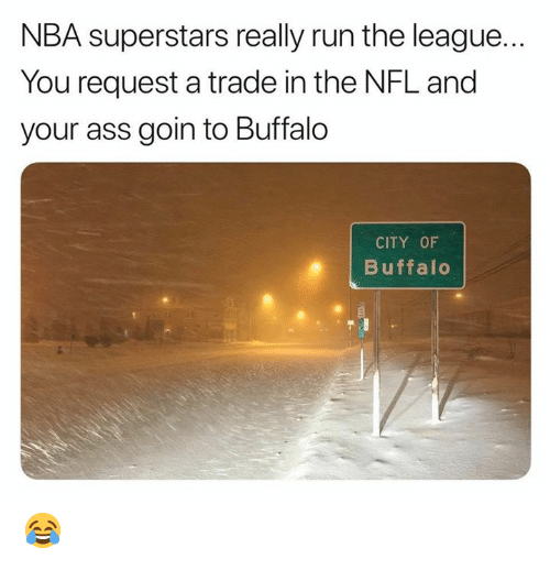 Ass, Nba, and Nfl: NBA superstars really run the league...  You request a trade in the NFL and  your ass goin to Buffalo  CITY OF  Buffalo 😂