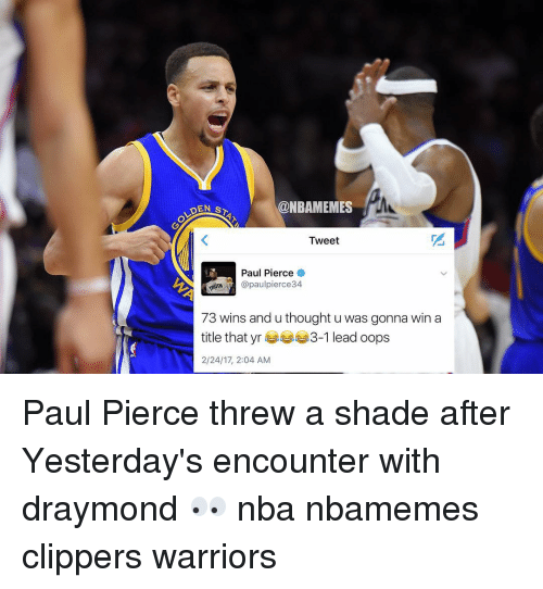 Oopes: @NBAMEMES  DEN s  Tweet  Paul Pierce  @paul pierce34.  73 wins and u thought u was gonna win a  title that yr  3-1 lead oops  2/24/17, 2:04 AM Paul Pierce threw a shade after Yesterday's encounter with draymond 👀 nba nbamemes clippers warriors