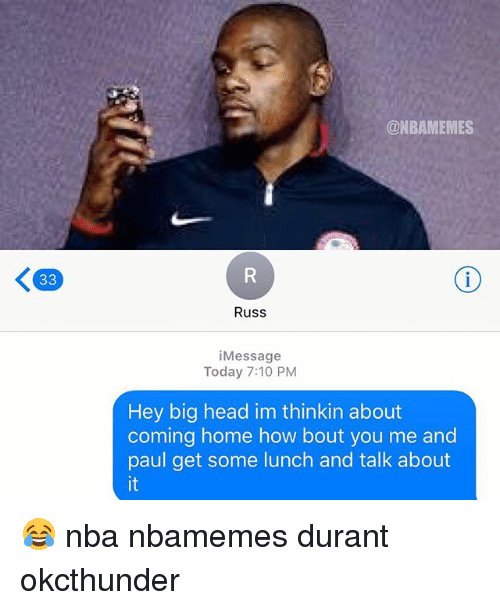big head: @NBAMEMES  Russ  iMessage  Today 7:10 PM  Hey big head im thinkin about  coming home how bout you me and  paul get some lunch and talk about  it 😂 nba nbamemes durant okcthunder