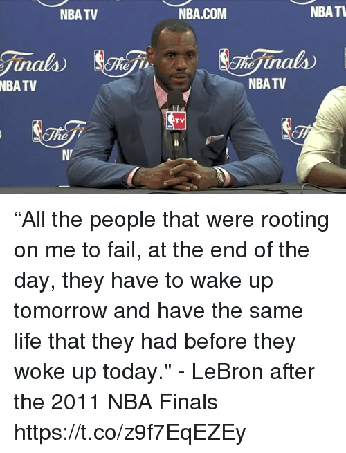 "Fail, Finals, and Life: NBATV  NBA.COM  NBATL  inals  NBA  TV  NBA TV  TV  ne ""All the people that were rooting on me to fail, at the end of the day, they have to wake up tomorrow and have the same life that they had before they woke up today.""  - LeBron after the 2011 NBA Finals  https://t.co/z9f7EqEZEy"