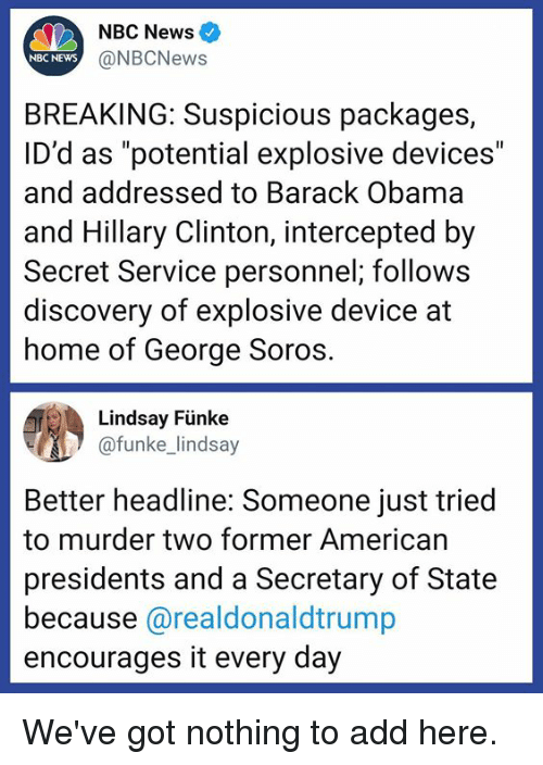 """packages: NBC News  NBC NEWS  @NBCNews  BREAKING: Suspicious packages,  ID'd as """"potential explosive devices""""  and addressed to Barack Obama  and Hillary Clinton, intercepted by  Secret Service personnel; follows  discovery of explosive device at  home of George Soros  Lindsay Fünke  funke lindsay  Better headline: Someone just tried  to murder two former American  presidents and a Secretary of State  because @realdonaldtrump  encourages it every day We've got nothing to add here."""