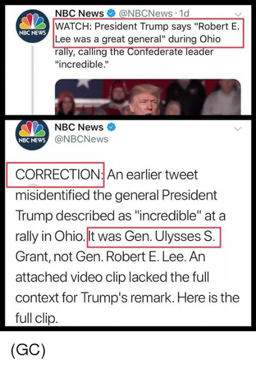 """Correction: NBC News@NBCNews 1d  WATCH: President Trump says """"Robert E.  Lee was a great general"""" during Ohio  rally, calling the Confederate leader  """"incredible.""""  NBC NEwS  NBC News  NBC NEWS  @NBCNews  CORRECTION: An earlier tweet  misidentified the general President  Trump described as """"incredible"""" at a  rally in Ohio.lt was Gen. Ulysses S  Grant, not Gen. Robert E. Lee. An  attached video clip lacked the full  context for Trump's remark. Here is the  full clip (GC)"""