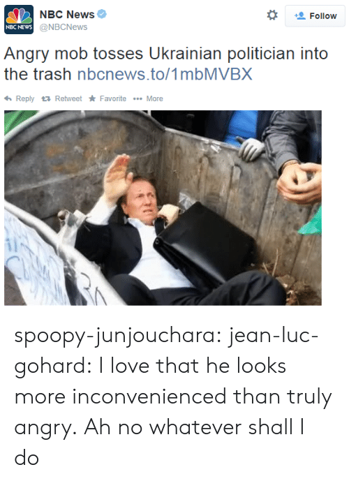 jean: NBC News  @NBCNews  *  Follow  NBC NEWs  Angry mob tosses Ukrainian politician into  the trash nbcnews.to/1mbMVBX  ReplyRetweet Favorite More spoopy-junjouchara:  jean-luc-gohard:  I love that he looks more inconvenienced than truly angry.  Ah no whatever shall I do