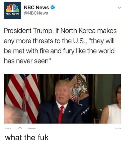 """Fire, Memes, and News: NBC News  @NBCNews  NBC NEWS  President Trump: If North Korea makes  any more threats to the U.S., """"they will  be met with fire and fury like the world  has never seen"""" what the fuk"""