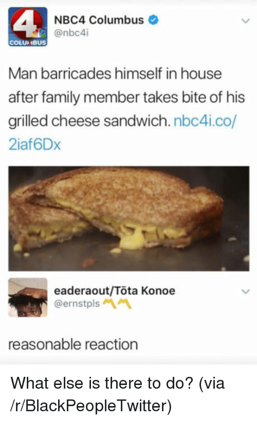 Blackpeopletwitter, Family, and House: NBC4 Columbus  COLUIMBUS  Man barricades himself in house  after family member takes bite of his  grilled cheese sandwich. nbc4i.co/  2iaf6Dx  eaderaout/Tota Konoe  @ernstpls  reasonable reaction <p>What else is there to do? (via /r/BlackPeopleTwitter)</p>