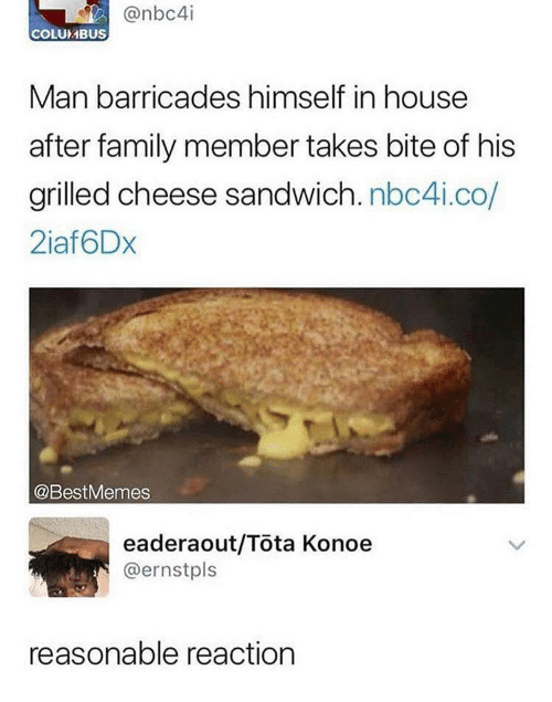 Family, House, and Columbus: @nbc4i  COLUMBUS  Man barricades himself in house  after family member takes bite of his  grilled cheese sandwich. nbc4i.co  2iaf6Dx  @BestMemes  eaderaout/Tota Konoe  @ernstpls  reasonable reaction