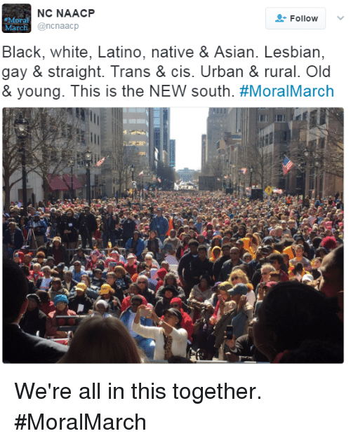 nativism: NC NAACP  Follow  Moral  @ncnaacp  Mar  Black, white, Latino, native & Asian. Lesbian,  gay & straight. Trans & cis. Urban & rural. Old  & young. This is the NEW south. We're all in this together. #MoralMarch
