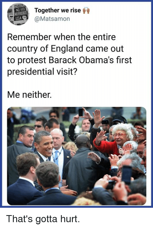 England, Kkk, and Memes: ND KKK  ND FASEST  USA  Together we rise  @Matsamon  Remember when the entire  country of England came out  to protest Barack Obama's first  presidential visit?  Me neither. That's gotta hurt.