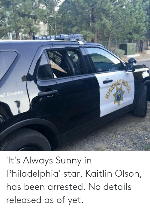 Olson: nd Security  PATROL 'It's Always Sunny in Philadelphia' star, Kaitlin Olson, has been arrested. No details released as of yet.