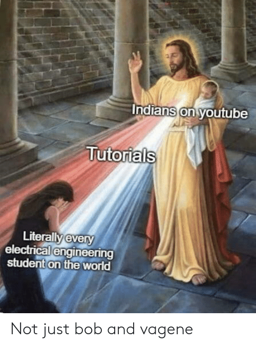 electrical engineering: ndians on voutube  Tutorials  Literallv every  electrical engineering  student on the world Not just bob and vagene