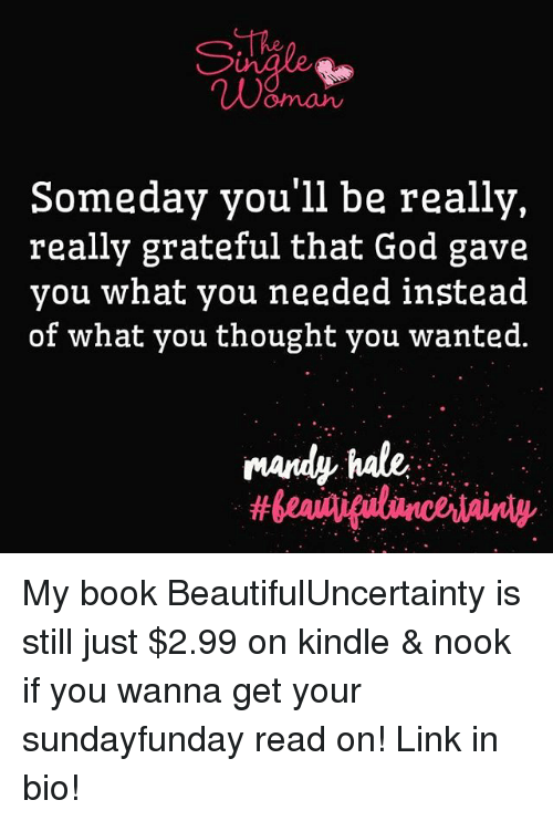 God, Memes, and Book: Ne  omah  Someday you'll be really  really grateful that God gave  you what you needed instead  of what you thought you wanted.  mandy hale, My book BeautifulUncertainty is still just $2.99 on kindle & nook if you wanna get your sundayfunday read on! Link in bio!