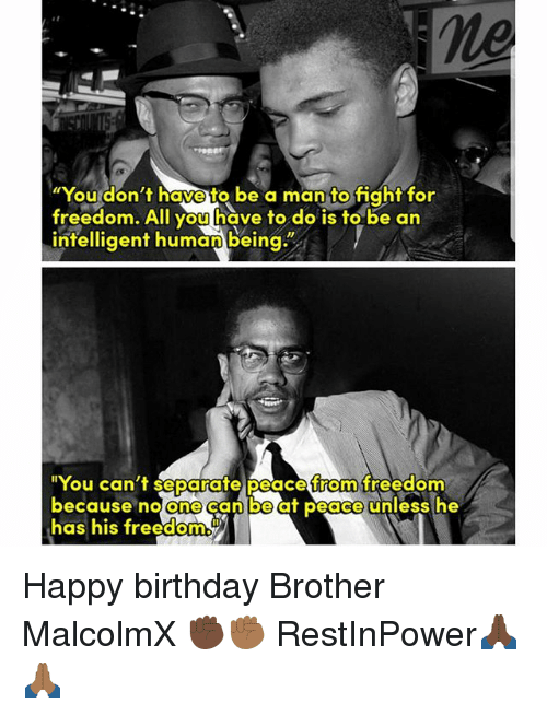 "Freedomed: ne  ""You don't have to be a man to fight for  freedom. All you have to do is to be an  intelligent humanbeing""  ""You can't separate peace from freedom  because no One  Can beat peace unless he  has his freedom Happy birthday Brother MalcolmX ✊🏿✊🏾 RestInPower🙏🏿🙏🏾"