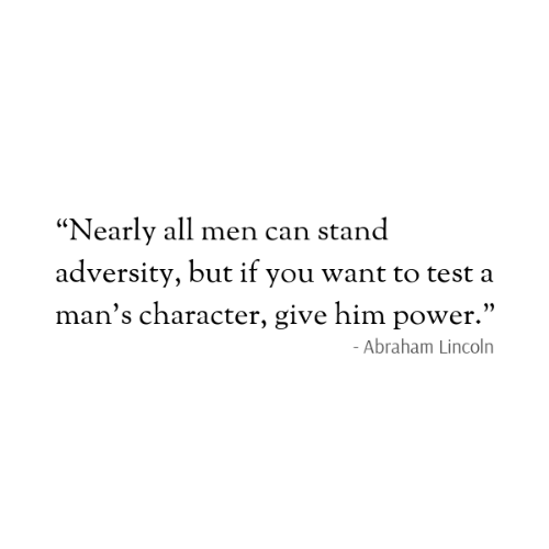 """Abraham Lincoln, Abraham, and Lincoln: """"Nearly all men can stand  adversity, but if you want to test a  man's character, give him power.""""  - Abraham Lincoln"""