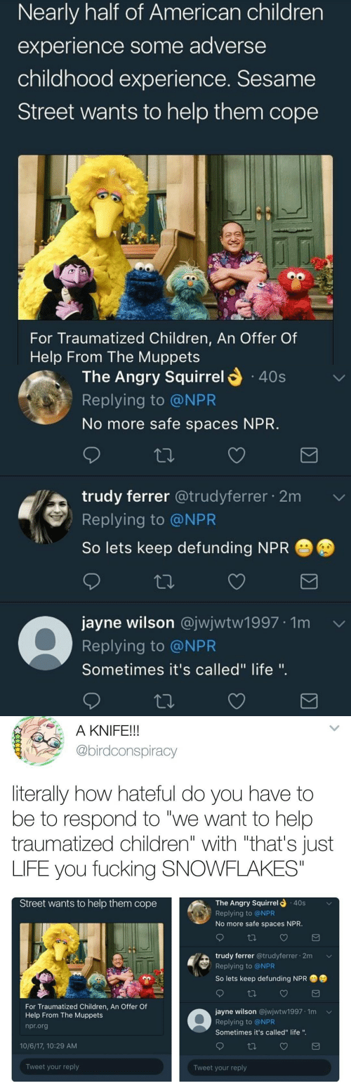 "Trudy: Nearly half of American children  experience some adverse  childhood experience. Sesame  Street wants to help them cope  For Traumatized Children, An Offer Of  Help From The Muppets   The Angry Squirrel  40s  Replying to @NPR  No more safe spaces NPR  trudy ferrer @trudyferrer 2m  Replying to @NPR  So lets keep defunding NPR  jayne wilson @jwjwtw1997 1m  Replying to @NPR  Sometimes it's called"" life "".   A KNIFE!!  @birdconspiracy  literally how hateful do you have to  be to respond to ""we want to help  traumatized children"" with ""that's Just  LIFE you fucking SNOWFLAKES""  Street wants to help them cope  The Angry Squirrel  .40s  Replying to @NPR  No more safe spaces NPR  trudy ferrer @trudyferrer 2m  Replying to @NPR  So lets keep defunding NPR  For Traumatized Children, An Offer Of  Help From The Muppets  npr.org  jayne wilson @jwjwtw1997 1m  Replying to @NPR  Sometimes it's called"" life "".  10/6/17, 10:29 AM  Tweet your reply  Tweet your reply"