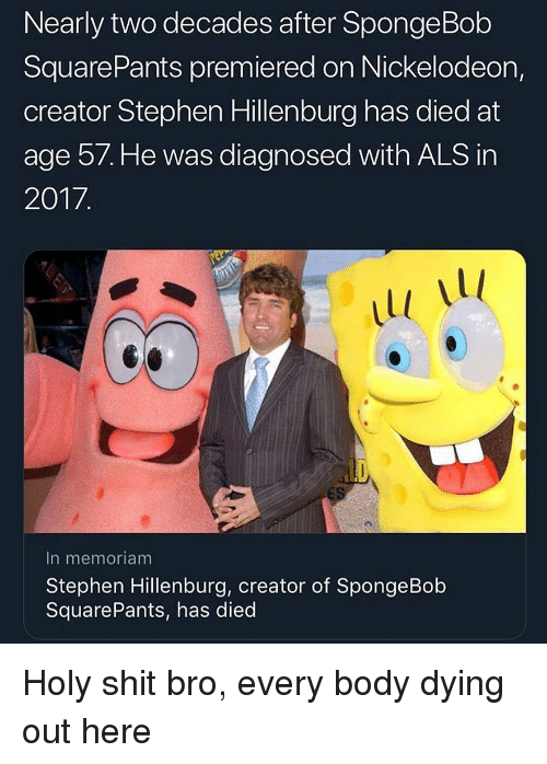 Nickelodeon: Nearly two decades after SpongeBob  SquarePants premiered on Nickelodeon,  creator Stephen Hillenburg has died at  age 57. He was diagnosed with ALS in  2017  Ll  In memoriam  Stephen Hillenburg, creator of SpongeBob  SquarePants, has died Holy shit bro, every body dying out here