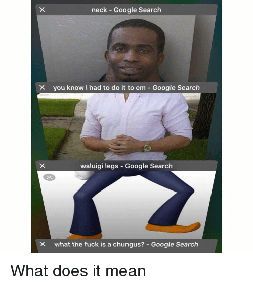 I Had To Do It: neck Google Search  you know i had to do it to em-Google Search  waluigi legs Google Search  what the fuck is a chungus?-Google Search What does it mean