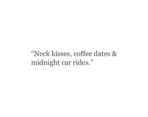 """Coffee, Midnight, and Car: """"Neck kisses, coffee dates &  midnight car rides."""""""