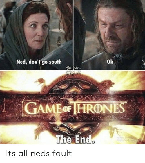 All, South, and The End: Ned, don't go south  0k  GAMEoFHRONES  The End Its all neds fault