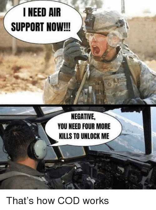 cod: NEED AIR  SUPPORT NOW!!!  NEGATIVE,  YOU NEED FOUR MORE  KILLS TO UNLOCK ME That's how COD works