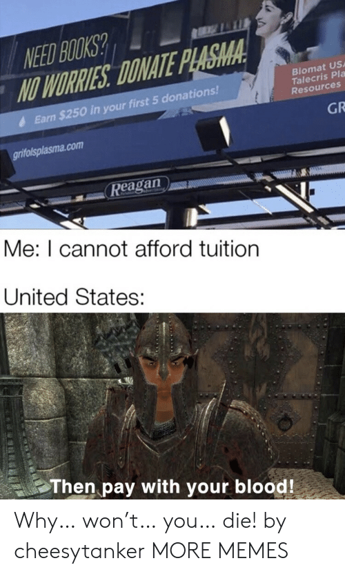 earn: NEED BOOKS?  NO WORRIES DONATE PLASMA  Biomat US  Talecris Pla  Resources  Earn $250 in your first 5 donations!  GR  grifolsplasma.com  Reagan  Me: I cannot afford tuition  United States:  Then pay with your blood! Why… won't… you… die! by cheesytanker MORE MEMES
