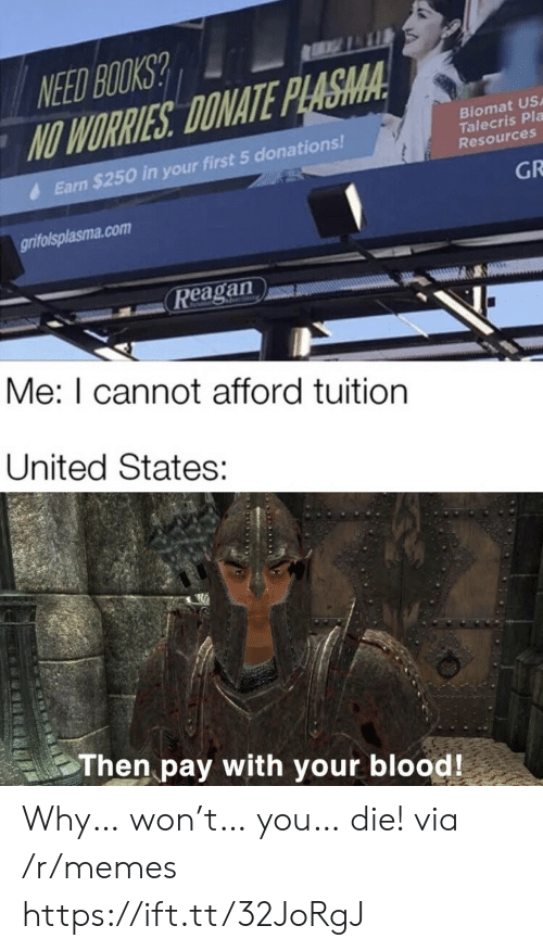 earn: NEED BOOKS?  NO WORRIES DONATE PLASMA  Biomat US  Talecris Pla  Resources  Earn $250 in your first 5 donations!  GR  grifolsplasma.com  Reagan  Me: I cannot afford tuition  United States:  Then pay with your blood! Why… won't… you… die! via /r/memes https://ift.tt/32JoRgJ