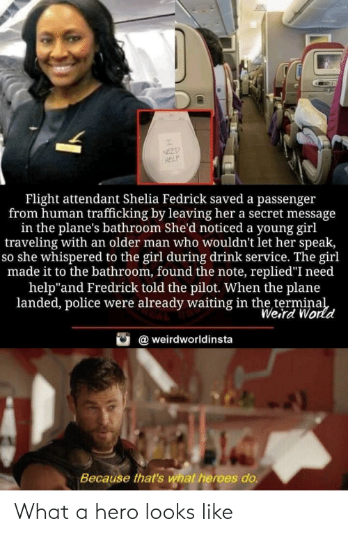"""Police, Weird, and Flight: NEED  HELP  Flight attendant Shelia Fedrick saved a passenger  from human trafficking by leaving her a secret message  in the plane's bathroom She'd noticed a young girl  traveling with an older man who wouldn't let her speak,  so she whispered to the girl during drink service. The girl  made it to the bathroom, found the note, replied""""I need  help""""and Fredrick told the pilot. When the plane  landed, police were already waiting in the terminal  Weird World  @weirdworldinsta  Because that's what heroes do. What a hero looks like"""