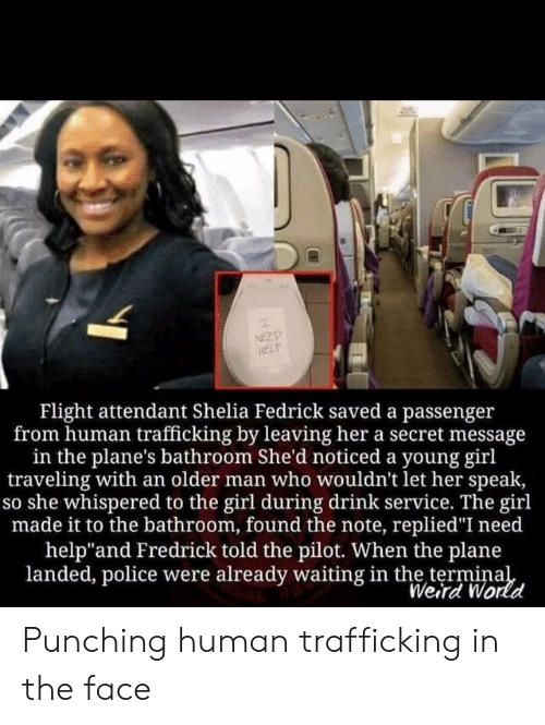 """Police, Weird, and Flight: NEED  HELP  Flight attendant Shelia Fedrick saved a passenger  from human trafficking by leaving her a secret message  in the plane's bathroom She'd noticed a young girl  traveling with an older man who wouldn't let her speak,  so she whispered to the girl during drink service. The girl  made it to the bathroom, found the note, replied""""I need  help""""and Fredrick told the pilot. When the plane  landed, police were already waiting in the terminal  Weird World Punching human trafficking in the face"""