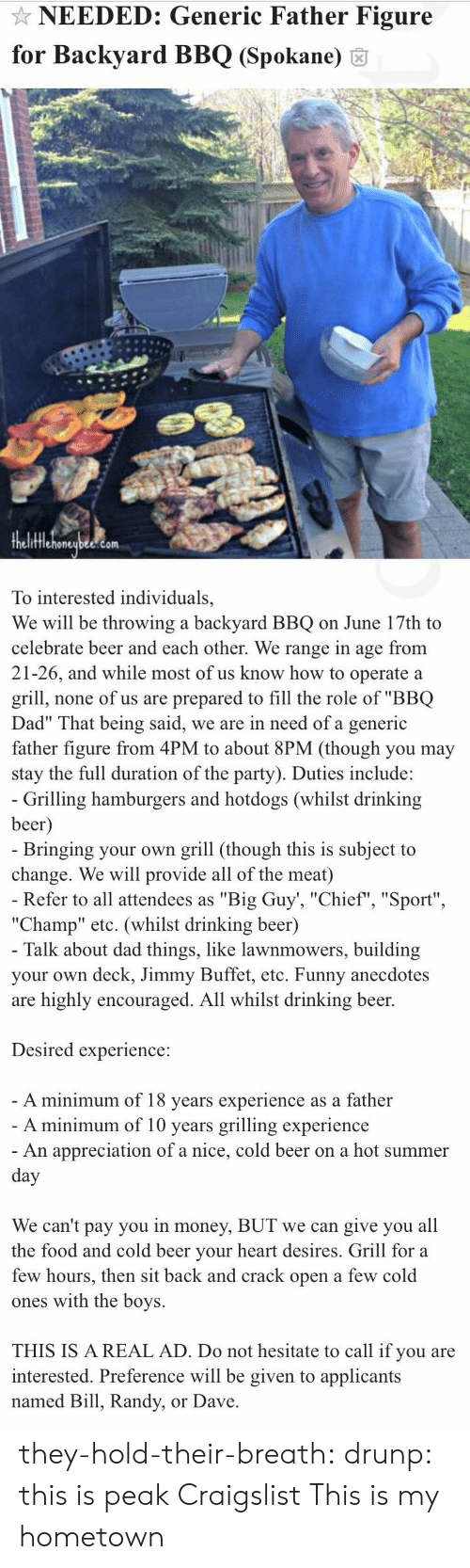 """Big Guy: NEEDED: Generic Father Figure  for Backyard BBQ (Spokane) 6  fflehoneubee.com  To interested individuals,  We will be throwing a backyard BBQ on June 17th to  celebrate beer and each other. We range in age from  21-26, and while most of us know how to operate a  grill, none of us are prepared to fill the role of """"BBQ  Dad"""" That being said, we are in need of a generic  father figure from 4PM to about 8PM (though you may  stay the full duration of the party). Duties include:   Grilling hamburgers and hotdogs (whilst drinking  beer  Bringing your own grill (though this is subject to  change. We will provide all of the meat)  Refer to all attendees as """"Big Guy', """"Chief"""", """"Sport""""  """"Champ"""" etc. (whilst drinking beer)  Talk about dad things, like lawnmowers, building  your own deck, Jimmy Buffet, etc. Funny anecdotes  are highly encouraged. All whilst drinking beer.  Desired experience:  A minimum of 18 vears experience as a father  A minimum of 10 years grilling experience  An appreciation of a nice, cold beer on a hot summer  We can't pay you in money, BUT we can give you all  the food and cold beer vour heart desires. Grill for a  few hours, then sit back and crack open a few cold  ones with the boys.  THIS IS A REAL AD. Do not hesitate to call if you are  interested. Preference will be given to applicants  named Bill, Randy, or Dave they-hold-their-breath:  drunp: this is peak Craigslist  This is my hometown"""