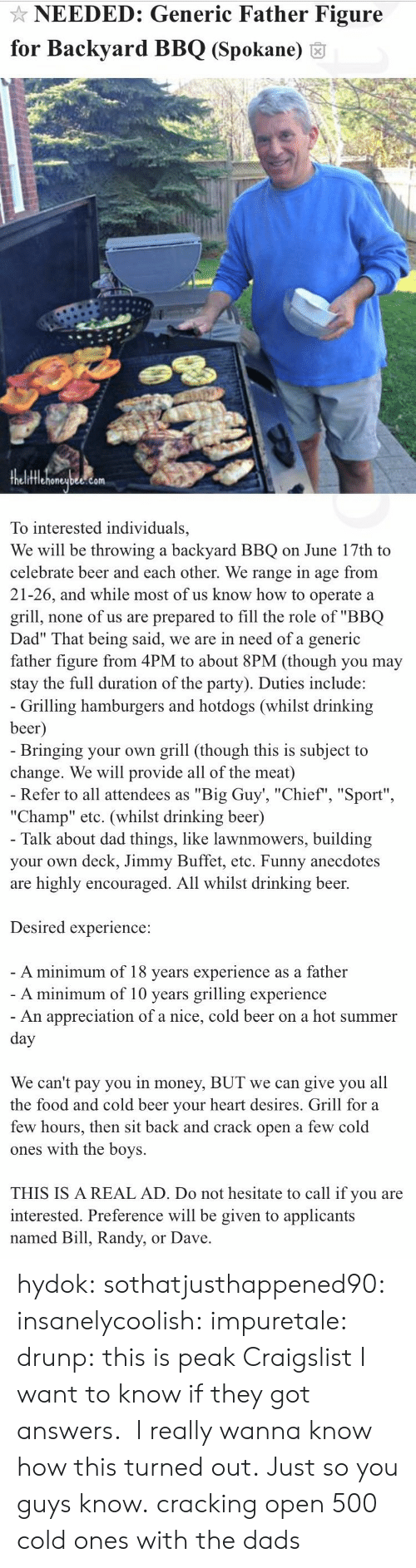 "Beer, Craigslist, and Dad: NEEDED: Generic Father Figure  for Backyard BBQ (Spokane) 6  fflehoneubee.com  To interested individuals,  We will be throwing a backyard BBQ on June 17th to  celebrate beer and each other. We range in age from  21-26, and while most of us know how to operate a  grill, none of us are prepared to fill the role of ""BBQ  Dad"" That being said, we are in need of a generic  father figure from 4PM to about 8PM (though you may  stay the full duration of the party). Duties include:   Grilling hamburgers and hotdogs (whilst drinking  beer  Bringing your own grill (though this is subject to  change. We will provide all of the meat)  Refer to all attendees as ""Big Guy', ""Chief"", ""Sport""  ""Champ"" etc. (whilst drinking beer)  Talk about dad things, like lawnmowers, building  your own deck, Jimmy Buffet, etc. Funny anecdotes  are highly encouraged. All whilst drinking beer.  Desired experience:  A minimum of 18 vears experience as a father  A minimum of 10 years grilling experience  An appreciation of a nice, cold beer on a hot summer  We can't pay you in money, BUT we can give you all  the food and cold beer vour heart desires. Grill for a  few hours, then sit back and crack open a few cold  ones with the boys.  THIS IS A REAL AD. Do not hesitate to call if you are  interested. Preference will be given to applicants  named Bill, Randy, or Dave hydok:  sothatjusthappened90:  insanelycoolish:   impuretale:  drunp: this is peak Craigslist I want to know if they got answers.   I really wanna know how this turned out.               Just so you guys know.  cracking open 500 cold ones with the dads"