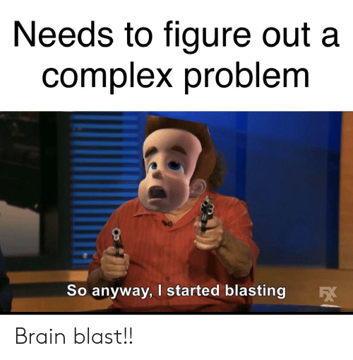 Complex, Funny, and Brain: Needs to figure out a  complex problem  So anyway, I started blasting Brain blast!!