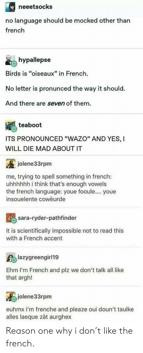 """Birds, French, and Mad: neeetsocks  no language should be mocked other than  french  hypallepse  Birds is """"oiseaux"""" in French  No letter is pronunced the way it should.  And there are seven of them.  teaboot  ITS PRONOUNCED """"WAZO"""" AND YES, I  WILL DIE MAD ABOUT IT  jolene33rpm  me, trying to spell something in french:  uhhhhh i think that's enough vowels  the french language: youe fooule... youe  insouelente cowèurde  sara-ryder-pathfinder  It is scientifically impossible not to read this  with a French accent  Alazygreengirl19  Ehm I'm French and plz we don't talk all like  that argh!  jolene33rpm  euhmx i'm frenche and pleaze oui doun't taulke  alles laeque zàt aurghex Reason one why i don't like the french."""