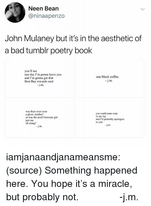 John Mulaney: Neen Bean  @ninaapenzo  John Mulaney but it's in the aesthetic of  a bad tumblr poetry book  you'll see  one day I'm gonna leave you  and I'm gonna get that  Best Buy rewards card  one black coffec  J.m  j.m.  was there ever evern  a ghost, mother?  or was the dead Victorian girl  just me  all along?  you could pour soup  n my lap  and I'd probably apologize  to you iamjanaandjanameansme: (source) Something happened here. You hope it's a miracle, but probably not.       -j.m.