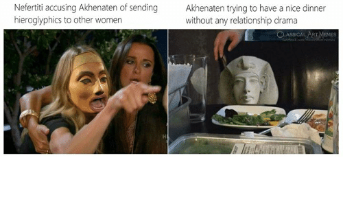 classical art memes: Nefertiti accusing Akhenaten of sending  hieroglyphics to other women  Akhenaten trying to have a nice dinner  without any relationship drama  CLASSICAL ART MEMES  feebook.com/ ertimemes