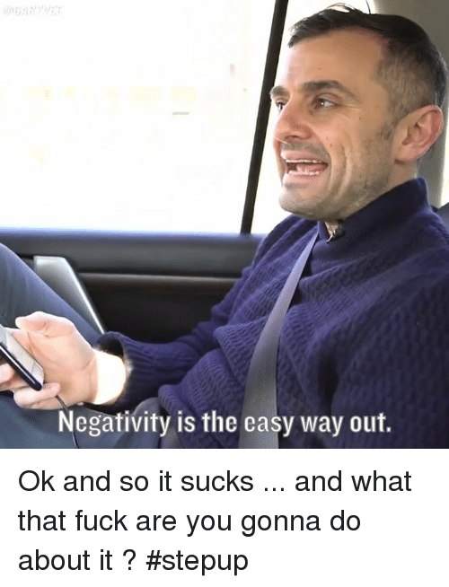 It Sucked: Negativity is the easy way out. Ok and so it sucks ... and what that fuck are you gonna do about it ? #stepup