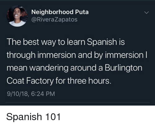 puta: Neighborhood Puta  @RiveraZapatos  The best way to learn Spanish is  through immersion and by immersionI  mean wandering around a Burlington  Coat Factory for three hours.  9/10/18, 6:24 PM Spanish 101