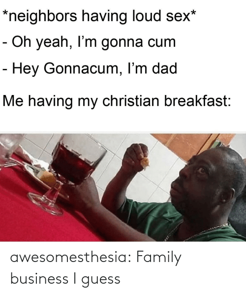 Breakfast: *neighbors having loud sex*  - Oh yeah, I'm gonna cum  - Hey Gonnacum, I'm dad  Me having my christian breakfast: awesomesthesia:  Family business I guess
