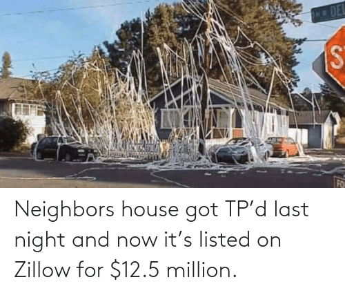 And Now: Neighbors house got TP'd last night and now it's listed on Zillow for $12.5 million.