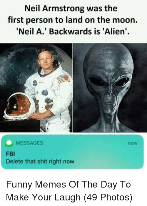 Neil Armstrong: Neil Armstrong was the  first person to land on the moon.  'Neil A.' Backwards is 'Alien'  MESSAGES  now  FBI  Delete that shit right now Funny Memes Of The Day To Make Your Laugh (49 Photos)