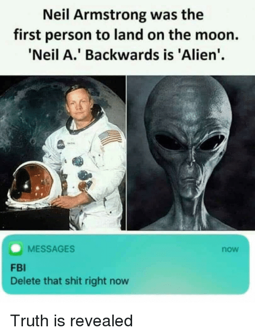 Neil Armstrong: Neil Armstrong was the  first person to land on the moon.  Neil A.' Backwards is 'Alien'  MESSAGES  now  FBI  Delete that shit right now Truth is revealed