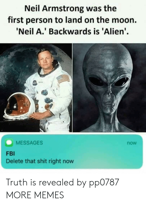 Neil Armstrong: Neil Armstrong was the  first person to land on the moon.  Neil A.' Backwards is 'Alien'  MESSAGES  now  FBI  Delete that shit right now Truth is revealed by pp0787 MORE MEMES