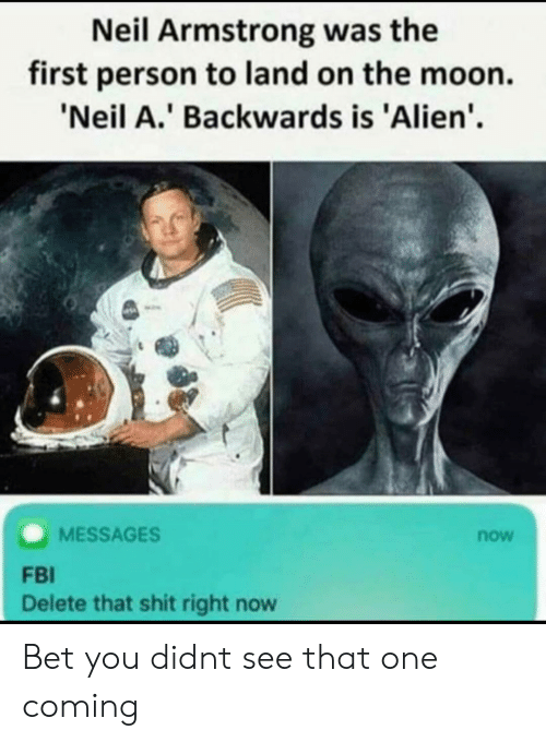 Fbi, Funny, and Shit: Neil Armstrong was the  first person to land on the moon  'Neil A.' Backwards is 'Alien'.  MESSAGES  now  FBI  Delete that shit right now Bet you didnt see that one coming
