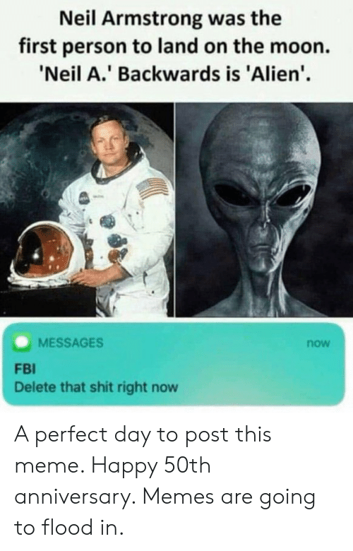Fbi, Meme, and Memes: Neil Armstrong was the  first person to land on the moon.  'Neil A.' Backwards is 'Alien'.  MESSAGES  now  FBI  Delete that shit right now A perfect day to post this meme. Happy 50th anniversary. Memes are going to flood in.