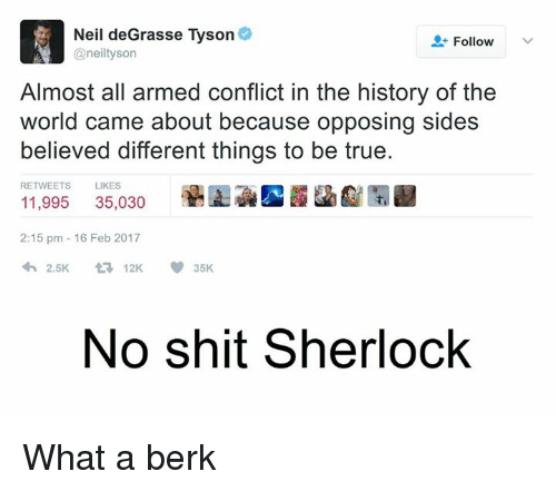 Sherlocking: Neil deGrasse Tyson  Follow  @neil tyson  Almost all armed conflict in the history of the  world came about because opposing sides  believed different things to be true.  RETWEETS  LIKES  35,030  11,995  2:15 pm 16 Feb 2017  2.5K  V 35K  t 12K  No shit Sherlock What a berk