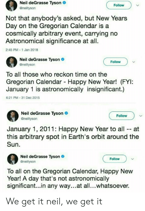 new years day: Neil deGrasse Tyson  Follow  Not that anybody's asked, but New Years  Day on the Gregorian Calendar is a  cosmically arbitrary event, carrying no  Astronomical significance at all.  2:45 PM 1 Jan 2018  Neil deGrasse Tyson  @nelityson  Follow  To all those who reckon time on the  Gregorian Calendar Happy New Year! (FYI:  January 1 is astronomically insignificant.)  6:21 PM-31 Dec 2015  Neil deGrasse Tyson  @neiltyson  Follow  January 1, 2011: Happy New Year to all -- at  this arbitrary spot in Earth's orbit around the  Sun  Neil deGrasse Tyson  Gneiltyson  Follow  To all on the Gregorian Calendar, Happy New  Year! A day that's not astronomically  significant...in any way...at all...whatsoever. We get it neil, we get it